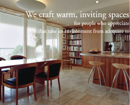 We craft warm, inviting spaces for people who appreciate the nuances and subtleties that take    an environment from adequate to extraordinary.
